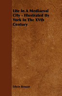 Life in a Mediaeval City - Illustrated by York in the Xvth Century