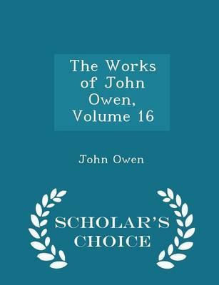 The Works of John Owen, Volume 16 - Scholar's Choice Edition