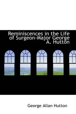 Reminiscences in the Life of Surgeon-Major George A. Hutton