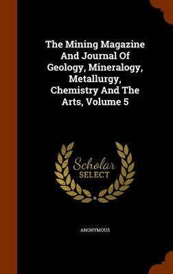 The Mining Magazine and Journal of Geology, Mineralogy, Metallurgy, Chemistry and the Arts, Volume 5