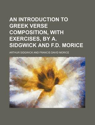 An Introduction to Greek Verse Composition, with Exercises, by A. Sidgwick and F.D. Morice