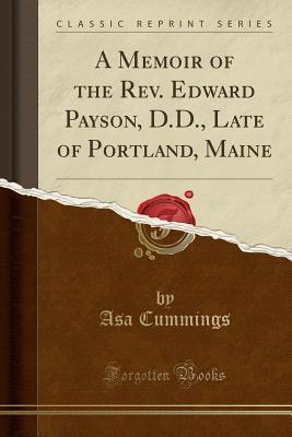 A Memoir of the Rev. Edward Payson, D.D., Late of Portland, Maine (Classic Reprint)