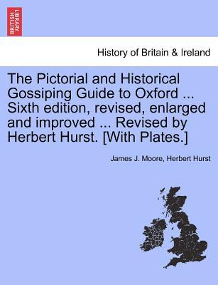 The Pictorial and Historical Gossiping Guide to Oxford ... Sixth edition, revised, enlarged and improved ... Revised by Herbert Hurst. [With Plates.]