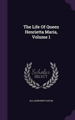 The Life of Queen Henrietta Maria, Volume 1