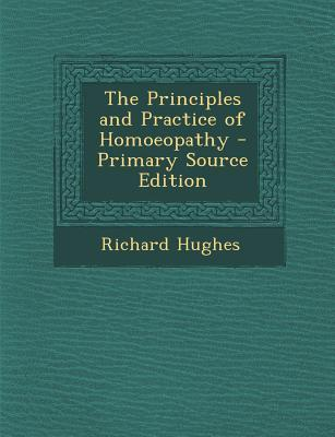 The Principles and Practice of Homoeopathy - Primary Source Edition