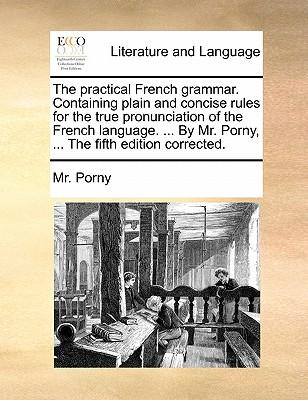 The Practical French Grammar. Containing Plain and Concise Rules for the True Pronunciation of the French Language. ... by Mr. Porny, ... the Fifth Ed