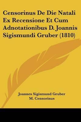 Censorinus de Die Natali Ex Recensione Et Cum Adnotationibus D. Joannis Sigismundi Gruber (1810)