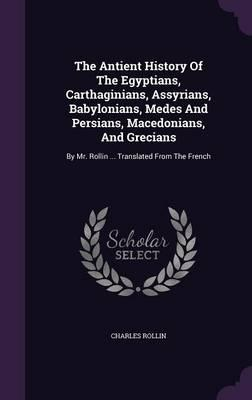 The Antient History of the Egyptians, Carthaginians, Assyrians, Babylonians, Medes and Persians, Macedonians, and Grecians