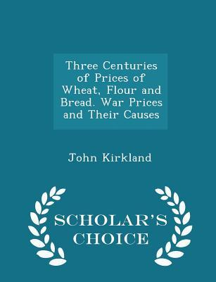 Three Centuries of Prices of Wheat, Flour and Bread. War Prices and Their Causes - Scholar's Choice Edition
