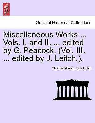 Miscellaneous Works ... Vols. I. and II. ... edited by G. Peacock. (Vol. III. ... edited by J. Leitch.)