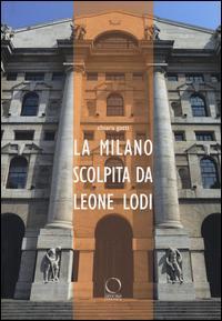 La Milano scolpita da Leone Lodi. Ediz. illustrata