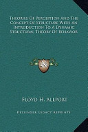 Theories of Perception and the Concept of Structure with an Introduction to a Dynamic Structural Theory of Behavior