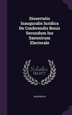 Dissertatio Inauguralis Iuridica de Conferendis Bonis Secundum Ius Saxonicum Electorale