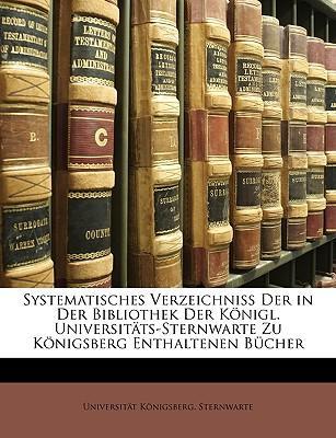 Systematisches Verzeichniss der in der Bibliothek der Königl. Universitäts-Sternwarte zu Königsberg enthaltenen Bücher.