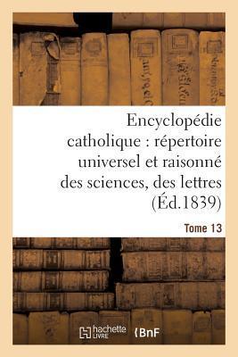 Encyclopédie Catholique, Repertoire Universel & Raisonne des Sciences, des Lettres, des Arts Tome 13