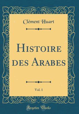 Histoire des Arabes, Vol. 1 (Classic Reprint)