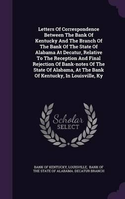 Letters of Correspondence Between the Bank of Kentucky and the Branch of the Bank of the State of Alabama at Decatur, Relative to the Reception and ... at the Bank of Kentucky, in Louisville, KY