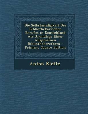 Die Selbstaendigkeit Des Bibliothekarischen Berufes in Deutschland ALS Grundlage Einer Allgemeinen Bibliotheksreform