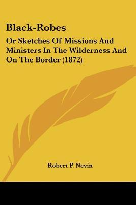 Black-Robes, Or Sketches Of Missions And Ministers In The Wilderness And On The Border
