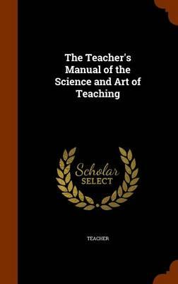 The Teacher's Manual of the Science and Art of Teaching