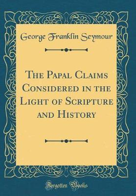 The Papal Claims Considered in the Light of Scripture and History (Classic Reprint)