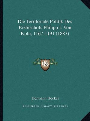 Die Territoriale Politik Des Erzbischofs Philipp I. Von Koln, 1167-1191 (1883)