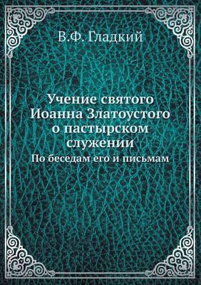 Uchenie Svyatogo Ioanna Zlatoustogo O Pastyrskom Sluzhenii Po Besedam Ego I Pismam