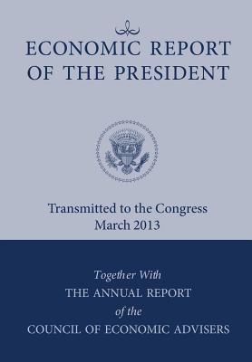 Economic Report of the President, Transmitted to the Congress March 2013 Together with the Annual Report of the Council of Economic Advisors