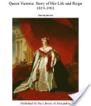 Queen Victoria: Story of Her Life and Reign 1819-1901