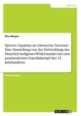 Ejército Zapatista de Liberación Nacional - Eine Darstellung von der Entwicklung des bäuerlich-indigenen Widerstandes hin zum postmodernen Guerillakampf des 21. Jahrhunderts