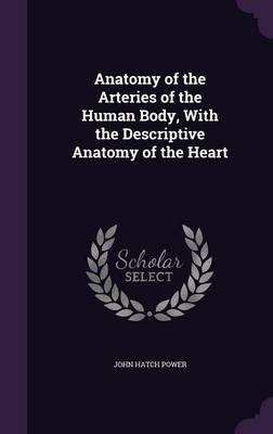 Anatomy of the Arteries of the Human Body, with the Descriptive Anatomy of the Heart