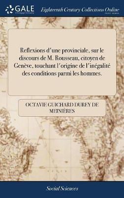 Reflexions d'Une Provinciale, Sur Le Discours de M. Rousseau, Citoyen de Gen ve, Touchant l'Origine de l'In galit Des Conditions Parmi Les Hommes.