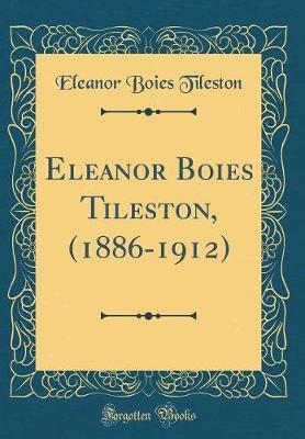 Eleanor Boies Tileston, (1886-1912) (Classic Reprint)