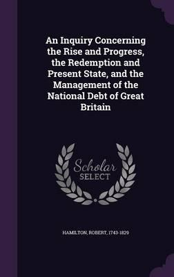 An Inquiry Concerning the Rise and Progress, the Redemption and Present State, and the Management of the National Debt of Great Britain