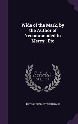 Wide of the Mark, by the Author of 'Recommended to Mercy', Etc