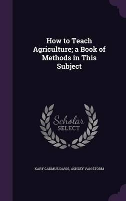 How to Teach Agriculture; A Book of Methods in This Subject