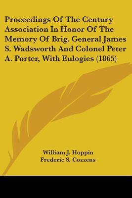 Proceedings Of The Century Association In Honor Of The Memory Of Brig. General James S. Wadsworth And Colonel Peter A. Porter, With Eulogies