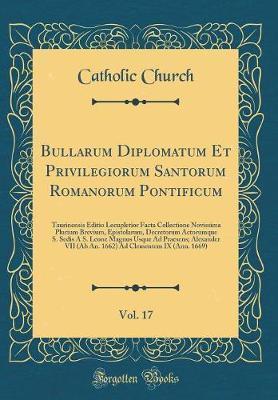 Bullarum Diplomatum Et Privilegiorum Santorum Romanorum Pontificum, Vol. 17