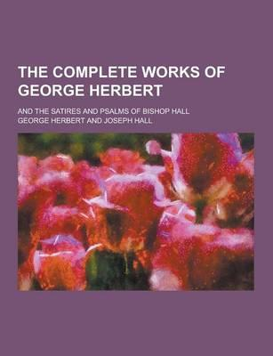 The Complete Works of George Herbert; And the Satires and Psalms of Bishop Hall