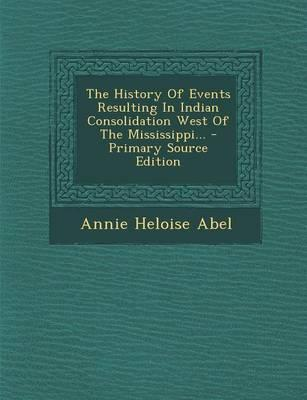 The History of Events Resulting in Indian Consolidation West of the Mississippi...