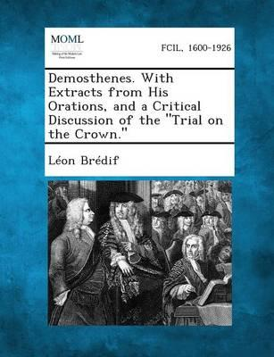 Demosthenes. with Extracts from His Orations, and a Critical Discussion of the Trial on the Crown.