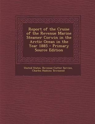 Report of the Cruise of the Revenue Marine Steamer Corwin in the Arctic Ocean in the Year 1885