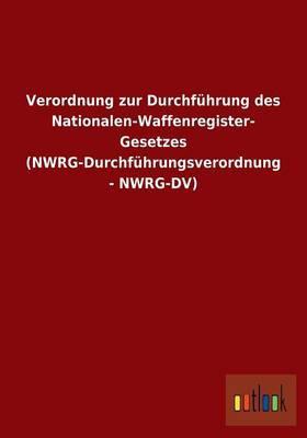 Verordnung zur Durchführung des Nationalen-Waffenregister- Gesetzes (NWRG-Durchführungsverordnung - NWRG-DV)