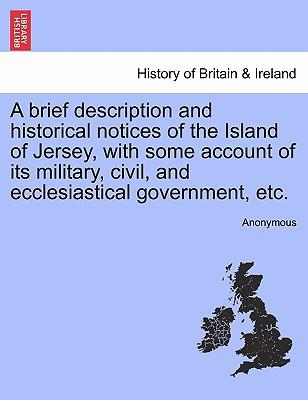 A brief description and historical notices of the Island of Jersey, with some account of its military, civil, and ecclesiastical government, etc. A New Edition, Revised and Corrected.