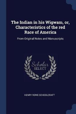 The Indian in His Wigwam, Or, Characteristics of the Red Race of America