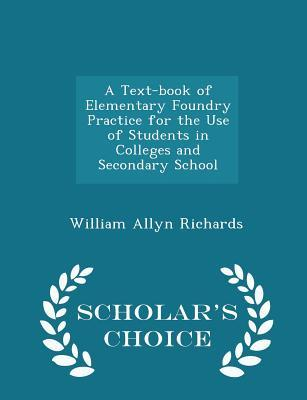 A Text-Book of Elementary Foundry Practice for the Use of Students in Colleges and Secondary School - Scholar's Choice Edition