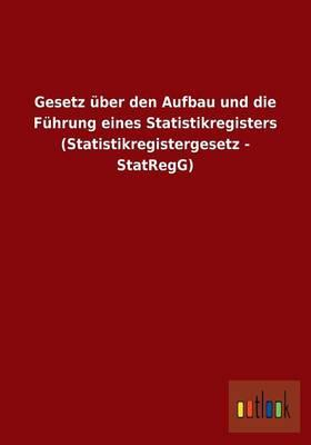 Gesetz über den Aufbau und die Führung eines Statistikregisters (Statistikregistergesetz - StatRegG)