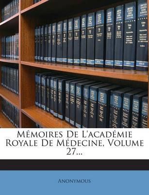 Memoires de L'Academie Royale de Medecine, Volume 27...