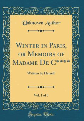 Winter in Paris, or Memoirs of Madame De C****, Vol. 1 of 3