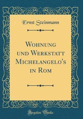 Wohnung Und Werkstatt Michelangelo's in ROM (Classic Reprint)